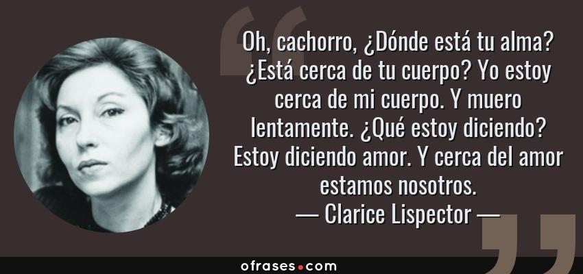 Frases de Clarice Lispector - Oh, cachorro, ¿Dónde está tu alma? ¿Está cerca de tu cuerpo? Yo estoy cerca de mi cuerpo. Y muero lentamente. ¿Qué estoy diciendo? Estoy diciendo amor. Y cerca del amor estamos nosotros.