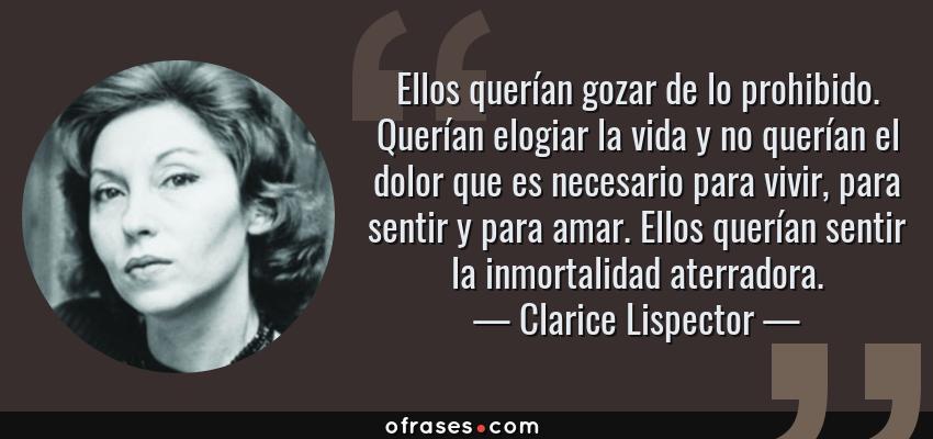 Frases de Clarice Lispector - Ellos querían gozar de lo prohibido. Querían elogiar la vida y no querían el dolor que es necesario para vivir, para sentir y para amar. Ellos querían sentir la inmortalidad aterradora.