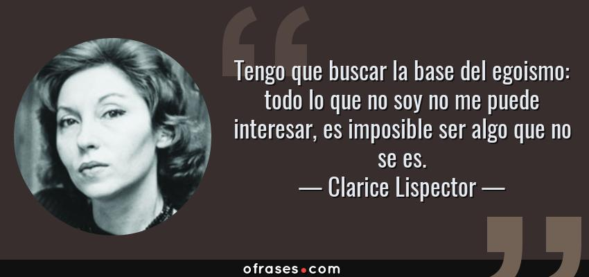 Frases de Clarice Lispector - Tengo que buscar la base del egoismo: todo lo que no soy no me puede interesar, es imposible ser algo que no se es.