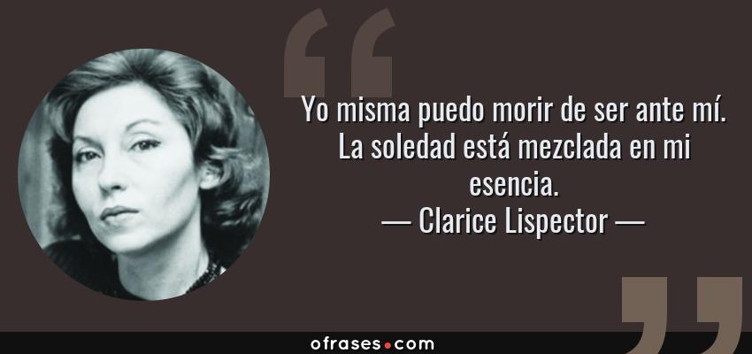 Frases de Clarice Lispector - Yo misma puedo morir de ser ante mí. La soledad está mezclada en mi esencia.