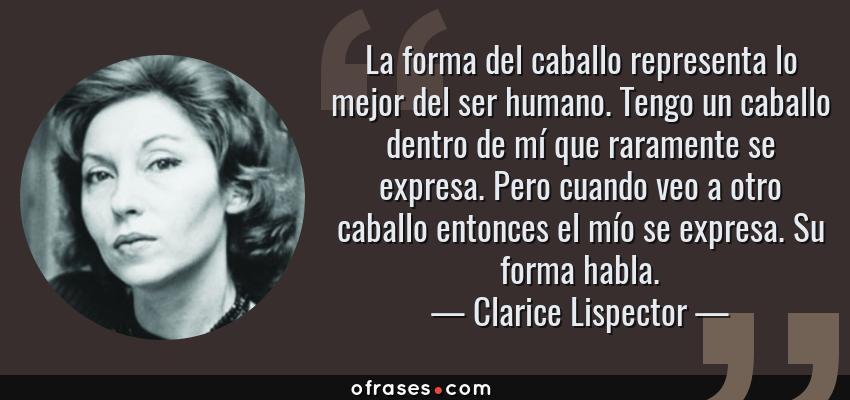 Frases de Clarice Lispector - La forma del caballo representa lo mejor del ser humano. Tengo un caballo dentro de mí que raramente se expresa. Pero cuando veo a otro caballo entonces el mío se expresa. Su forma habla.