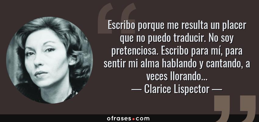 Frases de Clarice Lispector - Escribo porque me resulta un placer que no puedo traducir. No soy pretenciosa. Escribo para mí, para sentir mi alma hablando y cantando, a veces llorando...