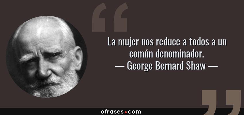 Frases de George Bernard Shaw - La mujer nos reduce a todos a un común denominador.