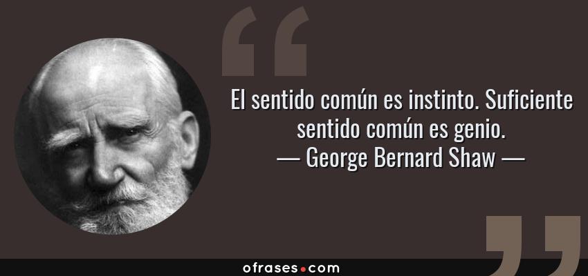 Frases de George Bernard Shaw - El sentido común es instinto. Suficiente sentido común es genio.