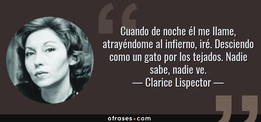 Frases de Clarice Lispector - Cuando de noche él me llame, atrayéndome al infierno, iré. Desciendo como un gato por los tejados. Nadie sabe, nadie ve.