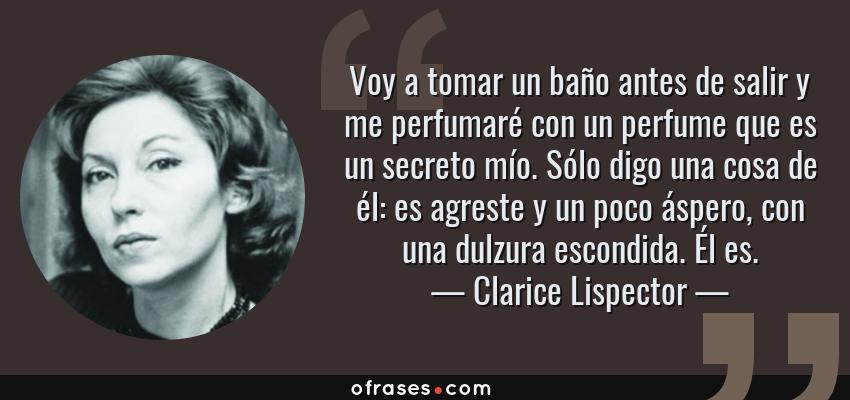Frases de Clarice Lispector - Voy a tomar un baño antes de salir y me perfumaré con un perfume que es un secreto mío. Sólo digo una cosa de él: es agreste y un poco áspero, con una dulzura escondida. Él es.