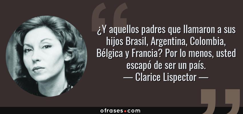 Frases de Clarice Lispector - ¿Y aquellos padres que llamaron a sus hijos Brasil, Argentina, Colombia, Bélgica y Francia? Por lo menos, usted escapó de ser un país.