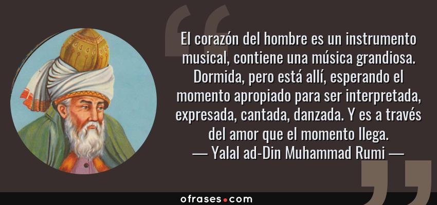 Frases de Yalal ad-Din Muhammad Rumi - El corazón del hombre es un instrumento musical, contiene una música grandiosa. Dormida, pero está allí, esperando el momento apropiado para ser interpretada, expresada, cantada, danzada. Y es a través del amor que el momento llega.