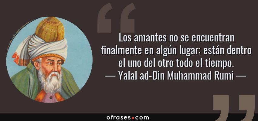 Frases de Yalal ad-Din Muhammad Rumi - Los amantes no se encuentran finalmente en algún lugar; están dentro el uno del otro todo el tiempo.