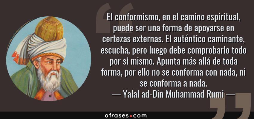 Frases de Yalal ad-Din Muhammad Rumi - El conformismo, en el camino espiritual, puede ser una forma de apoyarse en certezas externas. El auténtico caminante, escucha, pero luego debe comprobarlo todo por sí mismo. Apunta más allá de toda forma, por ello no se conforma con nada, ni se conforma a nada.