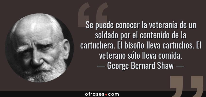 Frases de George Bernard Shaw - Se puede conocer la veteranía de un soldado por el contenido de la cartuchera. El bisoño lleva cartuchos. El veterano sólo lleva comida.