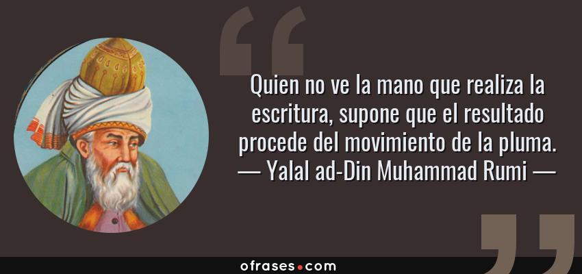Frases de Yalal ad-Din Muhammad Rumi - Quien no ve la mano que realiza la escritura, supone que el resultado procede del movimiento de la pluma.