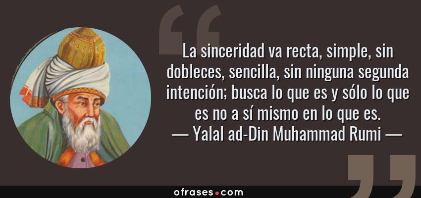 Frases de Yalal ad-Din Muhammad Rumi - La sinceridad va recta, simple, sin dobleces, sencilla, sin ninguna segunda intención; busca lo que es y sólo lo que es no a sí mismo en lo que es.
