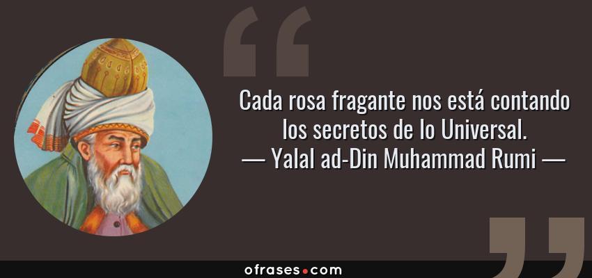 Frases de Yalal ad-Din Muhammad Rumi - Cada rosa fragante nos está contando los secretos de lo Universal.