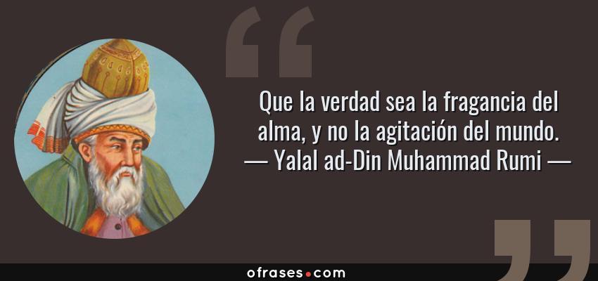 Frases de Yalal ad-Din Muhammad Rumi - Que la verdad sea la fragancia del alma, y no la agitación del mundo.