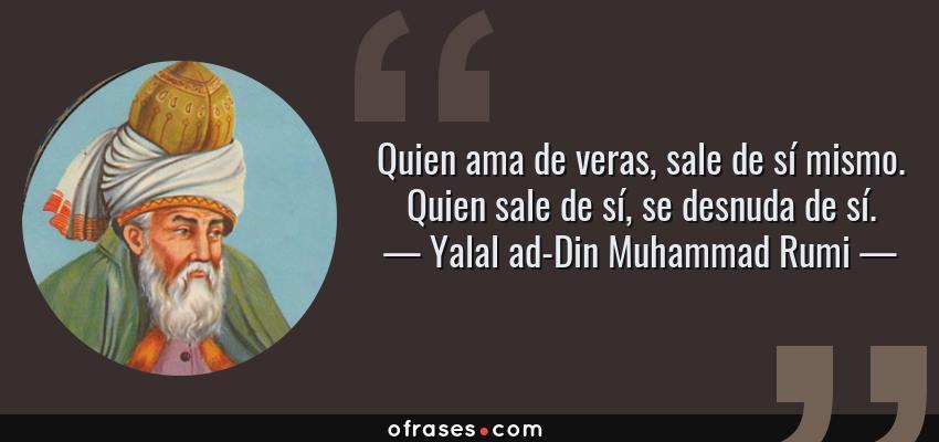 Frases de Yalal ad-Din Muhammad Rumi - Quien ama de veras, sale de sí mismo. Quien sale de sí, se desnuda de sí.