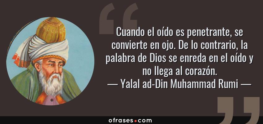 Frases de Yalal ad-Din Muhammad Rumi - Cuando el oído es penetrante, se convierte en ojo. De lo contrario, la palabra de Dios se enreda en el oído y no llega al corazón.