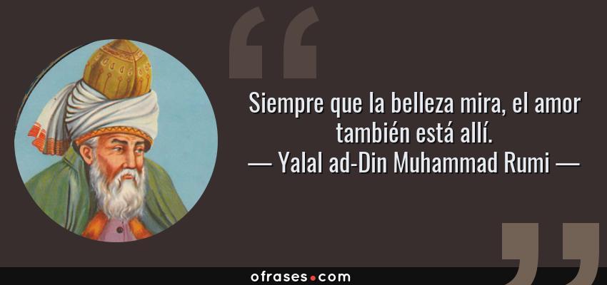 Frases de Yalal ad-Din Muhammad Rumi - Siempre que la belleza mira, el amor también está allí.