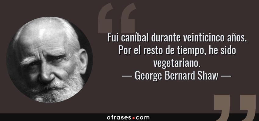 Frases de George Bernard Shaw - Fui caníbal durante veinticinco años. Por el resto de tiempo, he sido vegetariano.