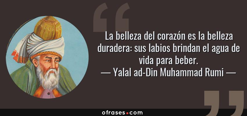 Frases de Yalal ad-Din Muhammad Rumi - La belleza del corazón es la belleza duradera: sus labios brindan el agua de vida para beber.