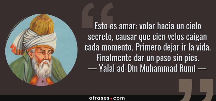 Frases de Yalal ad-Din Muhammad Rumi - Esto es amar: volar hacia un cielo secreto, causar que cien velos caigan cada momento. Primero dejar ir la vida. Finalmente dar un paso sin pies.