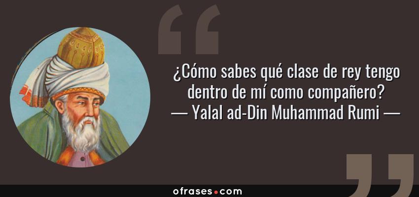 Frases de Yalal ad-Din Muhammad Rumi - ¿Cómo sabes qué clase de rey tengo dentro de mí como compañero?