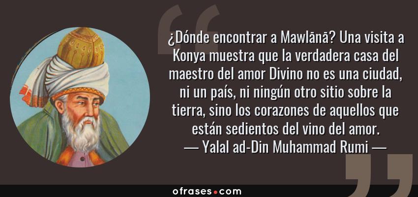 Frases de Yalal ad-Din Muhammad Rumi - ¿Dónde encontrar a Mawlānā? Una visita a Konya muestra que la verdadera casa del maestro del amor Divino no es una ciudad, ni un país, ni ningún otro sitio sobre la tierra, sino los corazones de aquellos que están sedientos del vino del amor.