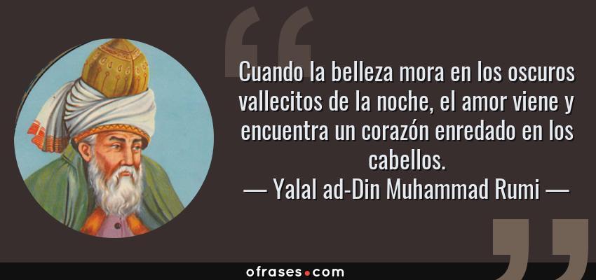 Frases de Yalal ad-Din Muhammad Rumi - Cuando la belleza mora en los oscuros vallecitos de la noche, el amor viene y encuentra un corazón enredado en los cabellos.