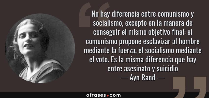 Frases de Ayn Rand - No hay diferencia entre comunismo y socialismo, excepto en la manera de conseguir el mismo objetivo final: el comunismo propone esclavizar al hombre mediante la fuerza, el socialismo mediante el voto. Es la misma diferencia que hay entre asesinato y suicidio