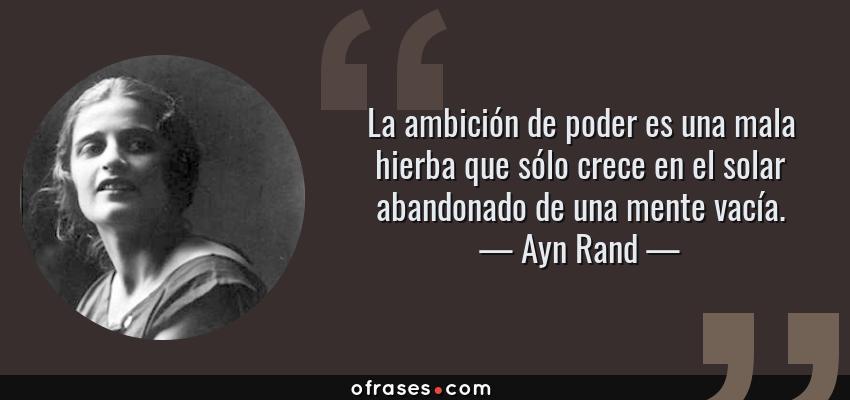 Frases de Ayn Rand - La ambición de poder es una mala hierba que sólo crece en el solar abandonado de una mente vacía.