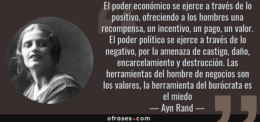 Frases de Ayn Rand - El poder económico se ejerce a través de lo positivo, ofreciendo a los hombres una recompensa, un incentivo, un pago, un valor. El poder político se ejerce a través de lo negativo, por la amenaza de castigo, daño, encarcelamiento y destrucción. Las herramientas del hombre de negocios son los valores, la herramienta del burócrata es el miedo