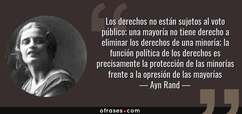 Frases de Ayn Rand - Los derechos no están sujetos al voto público; una mayoría no tiene derecho a eliminar los derechos de una minoría; la función política de los derechos es precisamente la protección de las minorías frente a la opresión de las mayorías