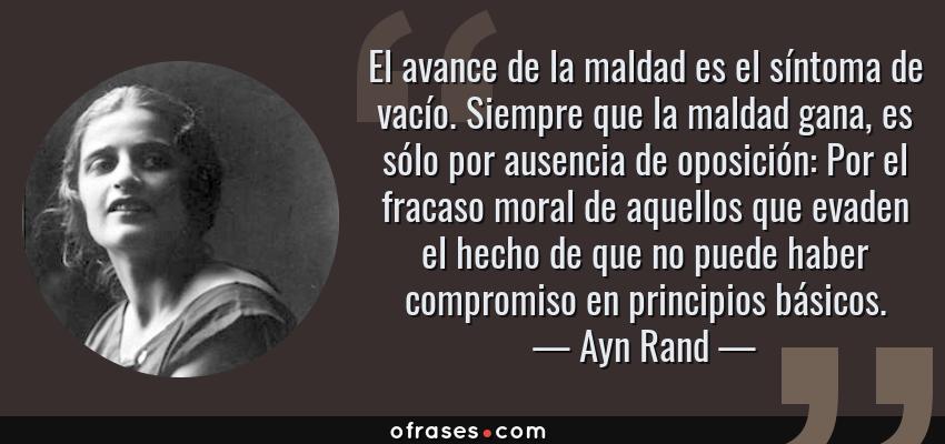 Frases de Ayn Rand - El avance de la maldad es el síntoma de vacío. Siempre que la maldad gana, es sólo por ausencia de oposición: Por el fracaso moral de aquellos que evaden el hecho de que no puede haber compromiso en principios básicos.
