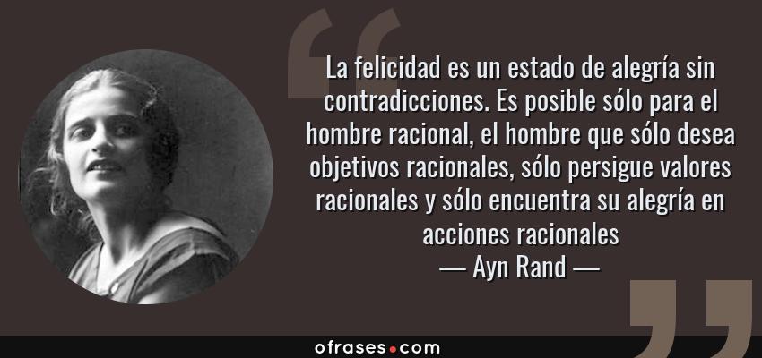 Frases de Ayn Rand - La felicidad es un estado de alegría sin contradicciones. Es posible sólo para el hombre racional, el hombre que sólo desea objetivos racionales, sólo persigue valores racionales y sólo encuentra su alegría en acciones racionales