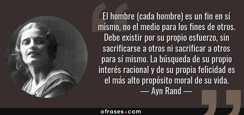 Frases de Ayn Rand - El hombre (cada hombre) es un fin en sí mismo, no el medio para los fines de otros. Debe existir por su propio esfuerzo, sin sacrificarse a otros ni sacrificar a otros para sí mismo. La búsqueda de su propio interés racional y de su propia felicidad es el más alto propósito moral de su vida.