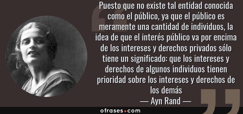 Frases de Ayn Rand - Puesto que no existe tal entidad conocida como el público, ya que el público es meramente una cantidad de individuos, la idea de que el interés público va por encima de los intereses y derechos privados sólo tiene un significado: que los intereses y derechos de algunos individuos tienen prioridad sobre los intereses y derechos de los demás
