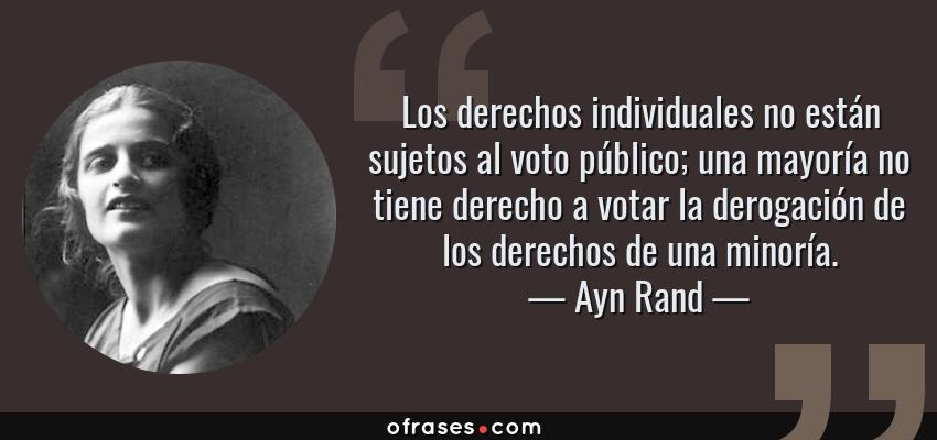Frases de Ayn Rand - Los derechos individuales no están sujetos al voto público; una mayoría no tiene derecho a votar la derogación de los derechos de una minoría.