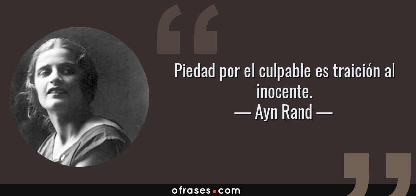 Frases de Ayn Rand - Piedad por el culpable es traición al inocente.