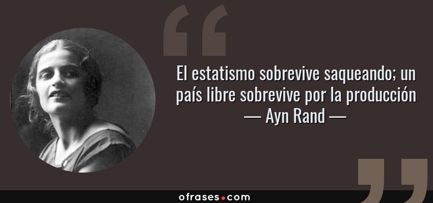 Frases de Ayn Rand - El estatismo sobrevive saqueando; un país libre sobrevive por la producción