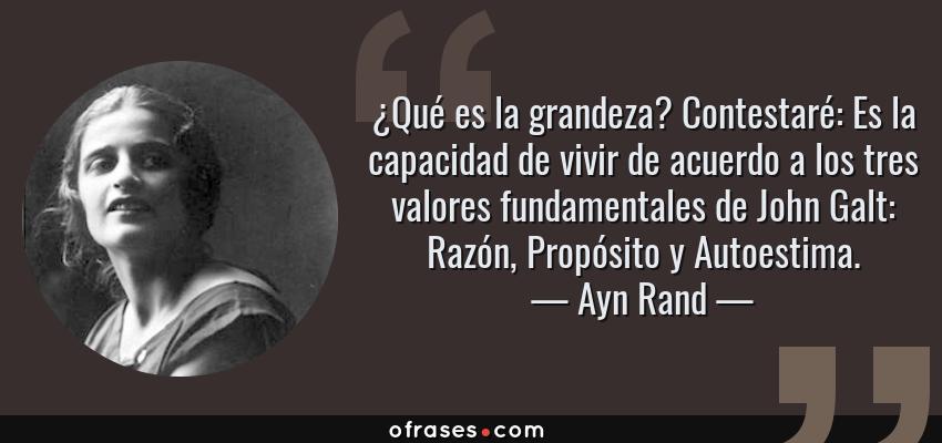Frases de Ayn Rand - ¿Qué es la grandeza? Contestaré: Es la capacidad de vivir de acuerdo a los tres valores fundamentales de John Galt: Razón, Propósito y Autoestima.