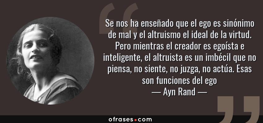 Frases de Ayn Rand - Se nos ha enseñado que el ego es sinónimo de mal y el altruismo el ideal de la virtud. Pero mientras el creador es egoísta e inteligente, el altruista es un imbécil que no piensa, no siente, no juzga, no actúa. Esas son funciones del ego