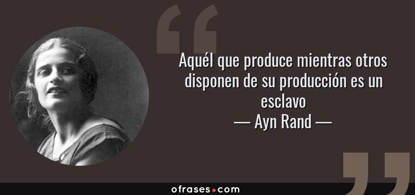 Frases de Ayn Rand - Aquél que produce mientras otros disponen de su producción es un esclavo