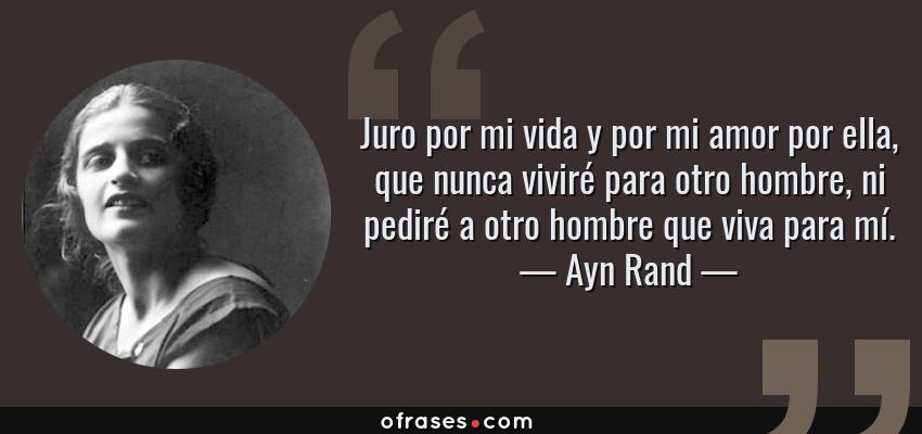 Frases de Ayn Rand - Juro por mi vida y por mi amor por ella, que nunca viviré para otro hombre, ni pediré a otro hombre que viva para mí.