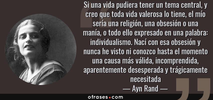 Frases de Ayn Rand - Si una vida pudiera tener un tema central, y creo que toda vida valerosa lo tiene, el mío sería una religión, una obsesión o una manía, o todo ello expresado en una palabra: individualismo. Nací con esa obsesión y nunca he visto ni conozco hasta el momento una causa más válida, incomprendida, aparentemente desesperada y trágicamente necesitada
