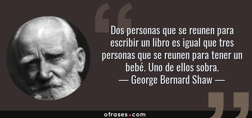 Frases de George Bernard Shaw - Dos personas que se reunen para escribir un libro es igual que tres personas que se reunen para tener un bebé. Uno de ellos sobra.