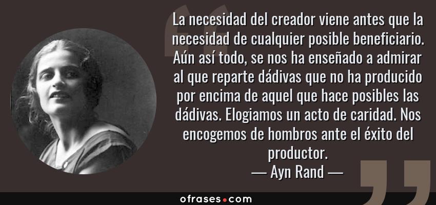 Frases de Ayn Rand - La necesidad del creador viene antes que la necesidad de cualquier posible beneficiario. Aún así todo, se nos ha enseñado a admirar al que reparte dádivas que no ha producido por encima de aquel que hace posibles las dádivas. Elogiamos un acto de caridad. Nos encogemos de hombros ante el éxito del productor.