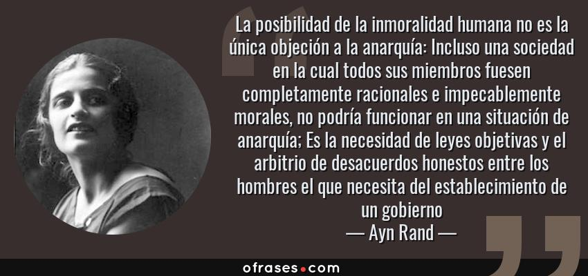 Frases de Ayn Rand - La posibilidad de la inmoralidad humana no es la única objeción a la anarquía: Incluso una sociedad en la cual todos sus miembros fuesen completamente racionales e impecablemente morales, no podría funcionar en una situación de anarquía; Es la necesidad de leyes objetivas y el arbitrio de desacuerdos honestos entre los hombres el que necesita del establecimiento de un gobierno