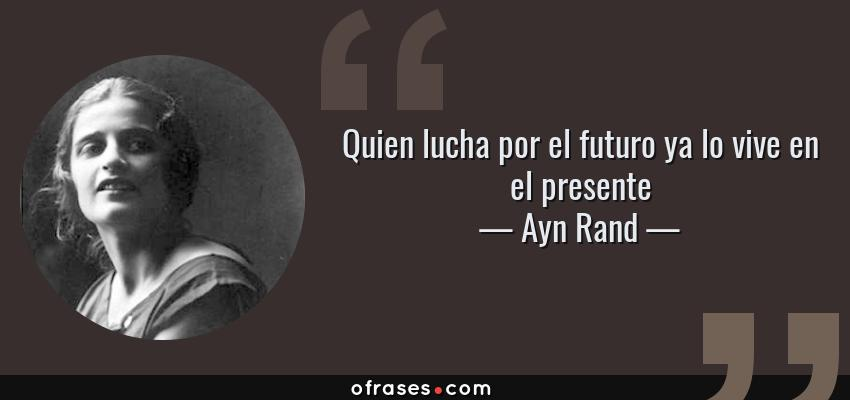 Frases de Ayn Rand - Quien lucha por el futuro ya lo vive en el presente