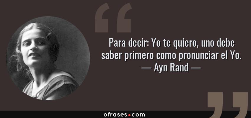 Frases de Ayn Rand - Para decir: Yo te quiero, uno debe saber primero como pronunciar el Yo.
