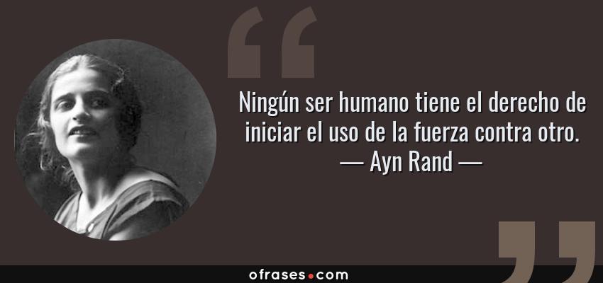 Frases de Ayn Rand - Ningún ser humano tiene el derecho de iniciar el uso de la fuerza contra otro.